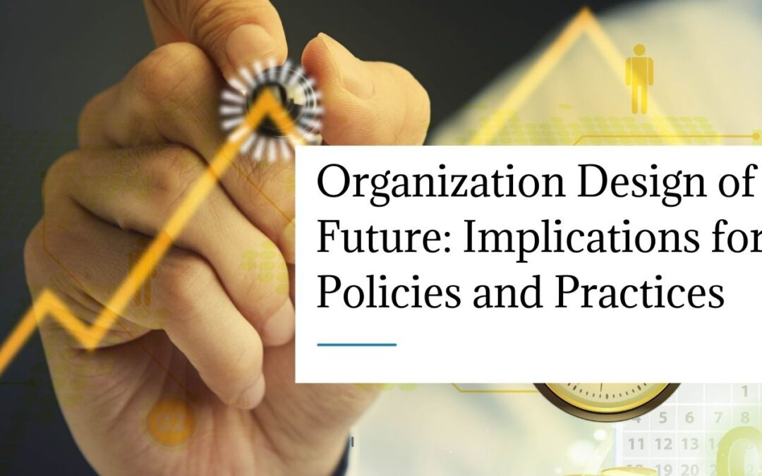 Organization Design of the Future: Implications for HR Policies and Practices